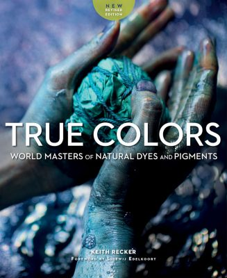 True Colors: World Masters of Natural Dyes and Pigments by Keith Recker